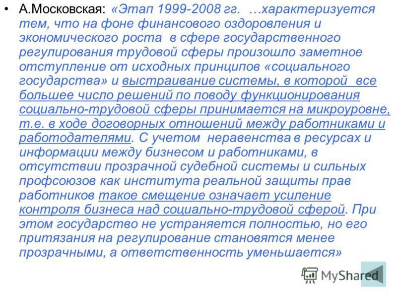 А.Московская: «Этап 1999-2008 гг. …характеризуется тем, что на фоне финансового оздоровления и экономического роста в сфере государственного регулирования трудовой сферы произошло заметное отступление от исходных принципов «социального государства» и