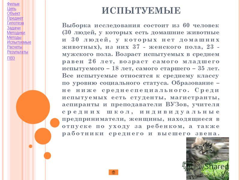 Фильм Цель Объект Предмет Гипотеза Задачи Методики Методы Испытуемые Расчеты Результаты ПВЗ ИСПЫТУЕМЫЕ Выборка исследования состоит из 60 человек (30 людей, у которых есть домашние животные и 30 людей, у которых нет домашних животных), из них 37 - же