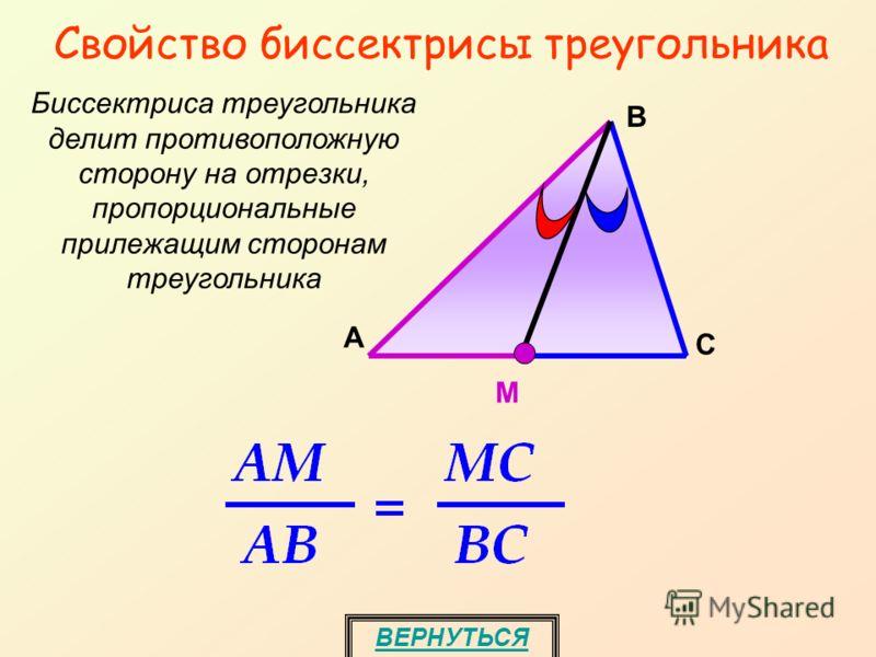 Свойство биссектрисы треугольника Биссектриса треугольника делит противоположную сторону на отрезки, пропорциональные прилежащим сторонам треугольника M А С В ВЕРНУТЬСЯ