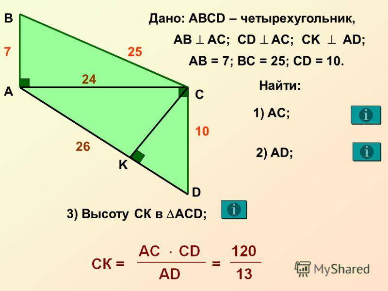 А С В D Дано: ABCD – четырехугольник, AB AC; CD AC; CK AD; 10 257 AB = 7; BC = 25; CD = 10. K Найти: 1) AC; 2) AD; 26 3) Высоту СК в AСD; 24