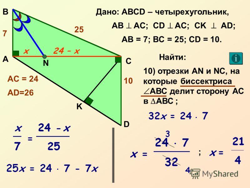А С В D Дано: ABCD – четырехугольник, AB AC; CD AC; CK AD; 10 7 AB = 7; BC = 25; CD = 10. K Найти: 24 10) отрезки AN и NС, на которые биссектриса АВС делит сторону АС в АВС ; AC = 24 AD=26 N 25 x24 – x ;