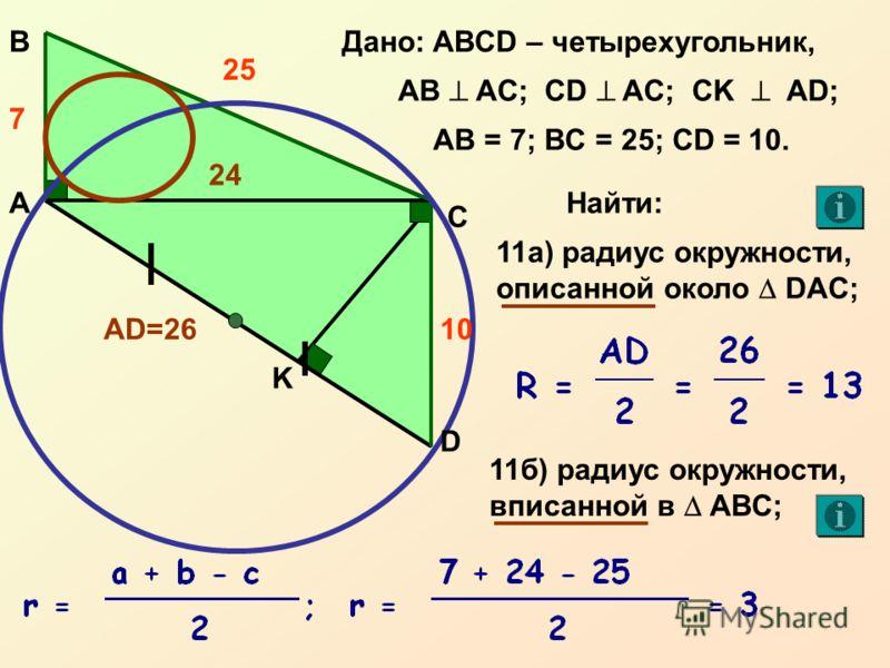 А С ВДано: ABCD – четырехугольник, AB AC; CD AC; CK AD; 7 AB = 7; BC = 25; CD = 10. K Найти: 24 11а) радиус окружности, описанной около DAC; 11б) радиус окружности, вписанной в AВC; 24 AD=26 25 10 D