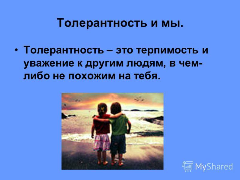 Толерантность – это терпимость и уважение к другим людям, в чем- либо не похожим на тебя.