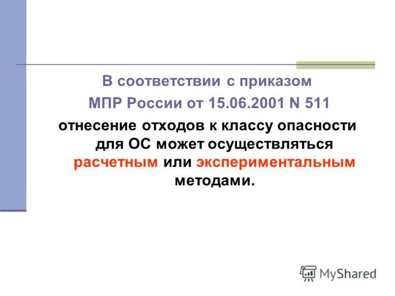 В соответствии с приказом МПР России от 15.06.2001 N 511 отнесение отходов к классу опасности для ОС может осуществляться расчетным или экспериментальным методами.
