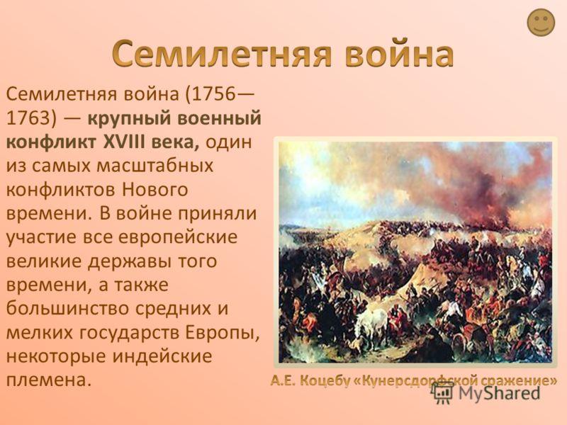 Семилетняя война (1756 1763) крупный военный конфликт XVIII века, один из самых масштабных конфликтов Нового времени. В войне приняли участие все европейские великие державы того времени, а также большинство средних и мелких государств Европы, некото