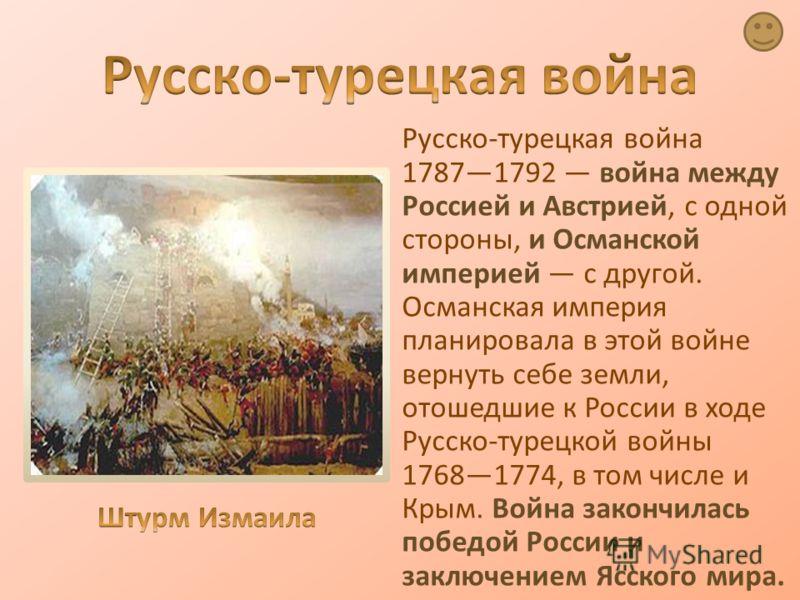 Русско-турецкая война 17871792 война между Россией и Австрией, с одной стороны, и Османской империей с другой. Османская империя планировала в этой войне вернуть себе земли, отошедшие к России в ходе Русско-турецкой войны 17681774, в том числе и Крым