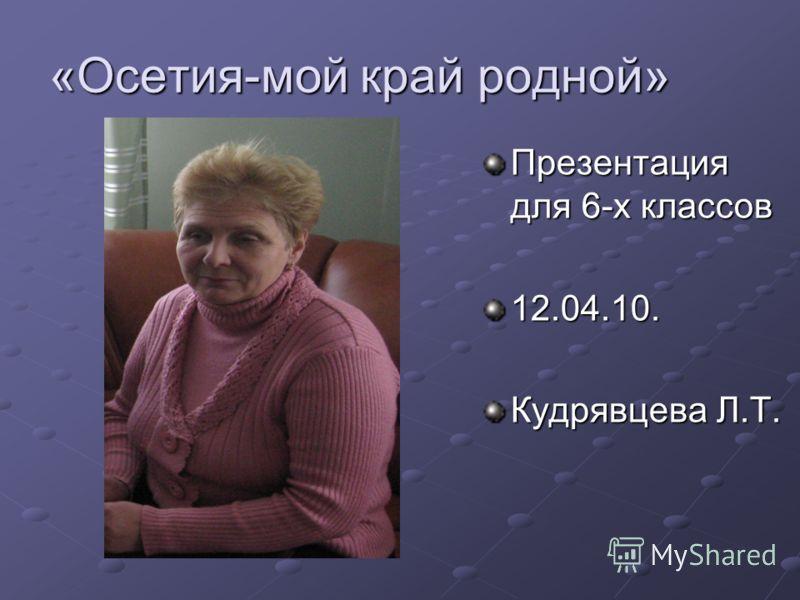 «Осетия-мой край родной» Презентация для 6-х классов 12.04.10. Кудрявцева Л.Т.