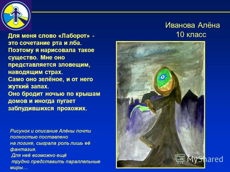 Иванова Алёна 10 класс Для меня слово «Лаборот» - это сочетание рта и лба. Поэтому я нарисовала такое существо. Мне оно представляется зловещим, наводящим страх. Само оно зелёное, и от него жуткий запах. Оно бродит ночью по крышам домов и иногда пуга