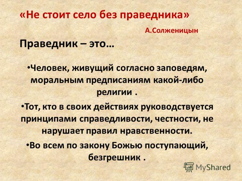 «Не стоит село без праведника» А.Солженицын Праведник – это… Человек, живущий согласно заповедям, моральным предписаниям какой-либо религии. Тот, кто в своих действиях руководствуется принципами справедливости, честности, не нарушает правил нравствен