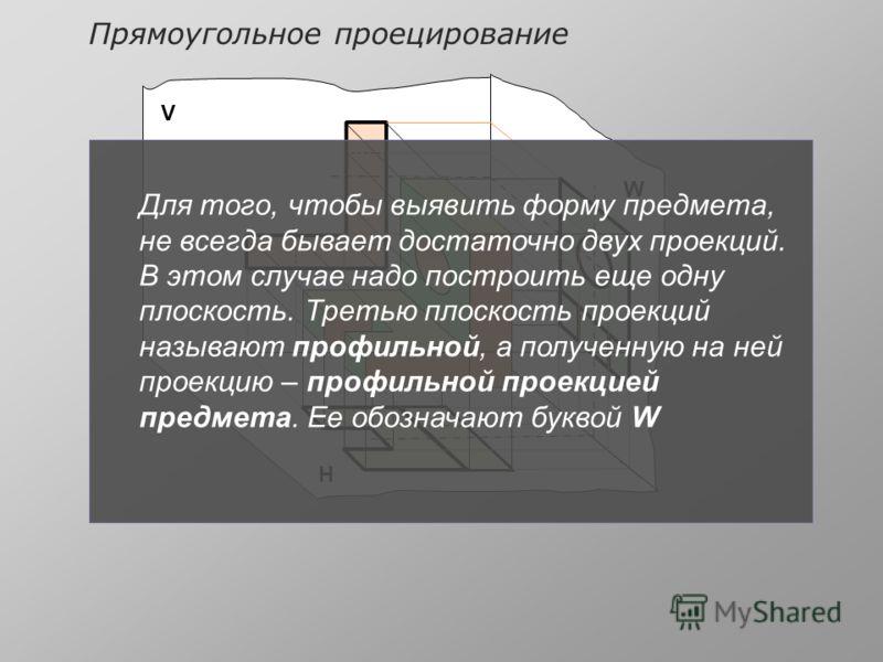 V Н W Для того, чтобы выявить форму предмета, не всегда бывает достаточно двух проекций. В этом случае надо построить еще одну плоскость. Третью плоскость проекций называют профильной, а полученную на ней проекцию – профильной проекцией предмета. Ее