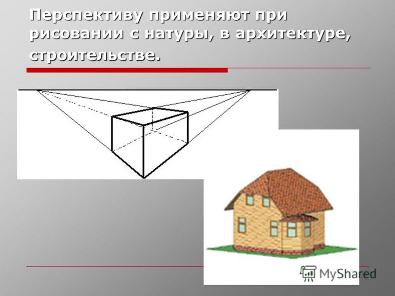Перспективу применяют при рисовании с натуры, в архитектуре, строительстве.