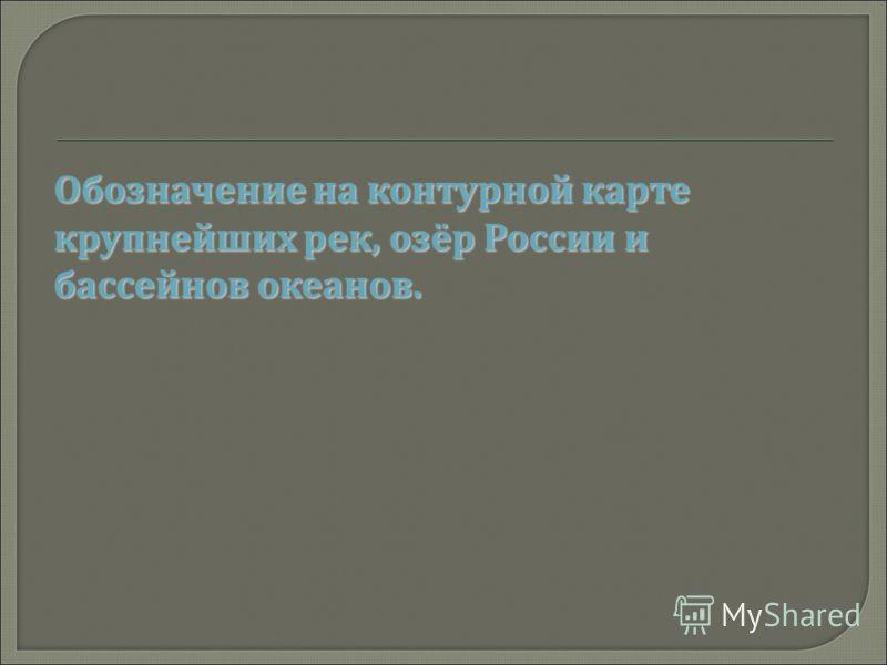 Обозначение на контурной карте крупнейших рек, озёр России и бассейнов океанов.