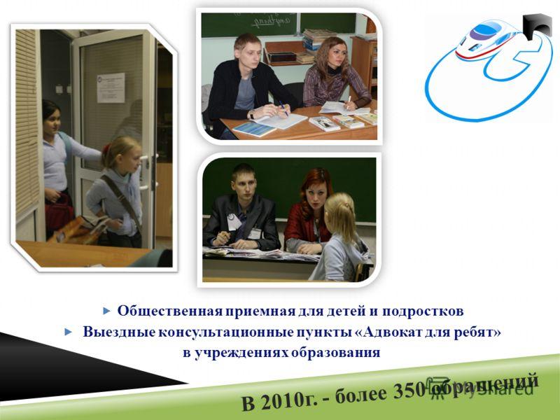 В 2010г. - более 350 обращений Общественная приемная для детей и подростков Выездные консультационные пункты «Адвокат для ребят» в учреждениях образования