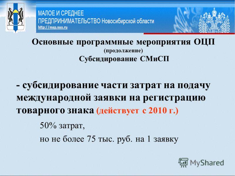 Основные программные мероприятия ОЦП (продолжение) Субсидирование СМиСП - субсидирование части затрат на подачу международной заявки на регистрацию товарного знака (действует с 2010 г.) 50% затрат, но не более 75 тыс. руб. на 1 заявку