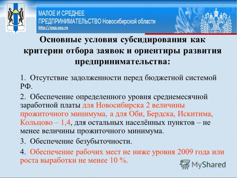 Основные условия субсидирования как критерии отбора заявок и ориентиры развития предпринимательства: 1. Отсутствие задолженности перед бюджетной системой РФ. 2. Обеспечение определенного уровня среднемесячной заработной платы для Новосибирска 2 велич
