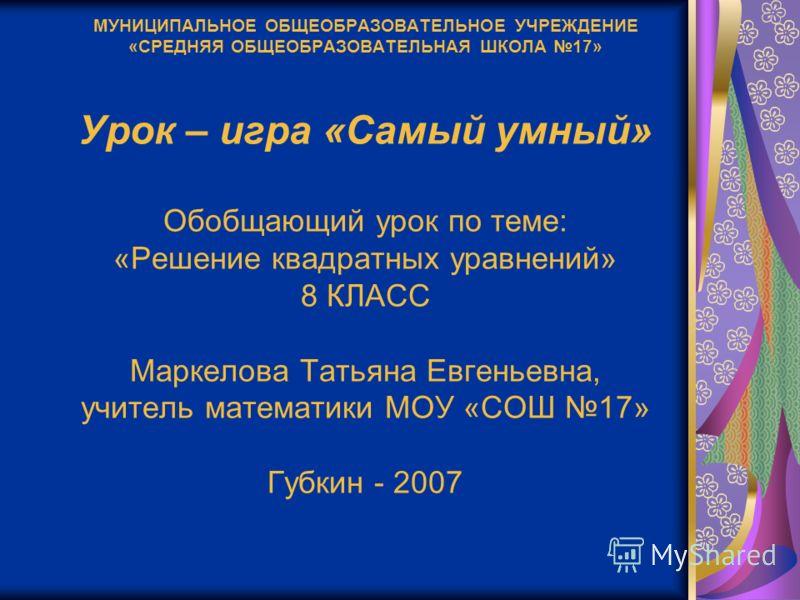 МУНИЦИПАЛЬНОЕ ОБЩЕОБРАЗОВАТЕЛЬНОЕ УЧРЕЖДЕНИЕ «СРЕДНЯЯ ОБЩЕОБРАЗОВАТЕЛЬНАЯ ШКОЛА 17» Урок – игра «Самый умный» Обобщающий урок по теме: «Решение квадратных уравнений» 8 КЛАСС Маркелова Татьяна Евгеньевна, учитель математики МОУ «СОШ 17» Губкин - 2007