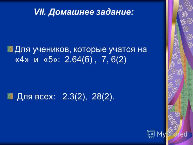 VII. Домашнее задание: Для учеников, которые учатся на «4» и «5»: 2.64(б), 7, 6(2) Для всех: 2.3(2), 28(2).