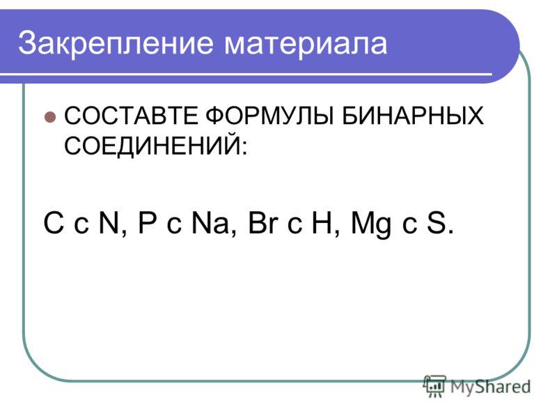 Закрепление материала СОСТАВТЕ ФОРМУЛЫ БИНАРНЫХ СОЕДИНЕНИЙ: C c N, P c Na, Br c H, Mg c S.