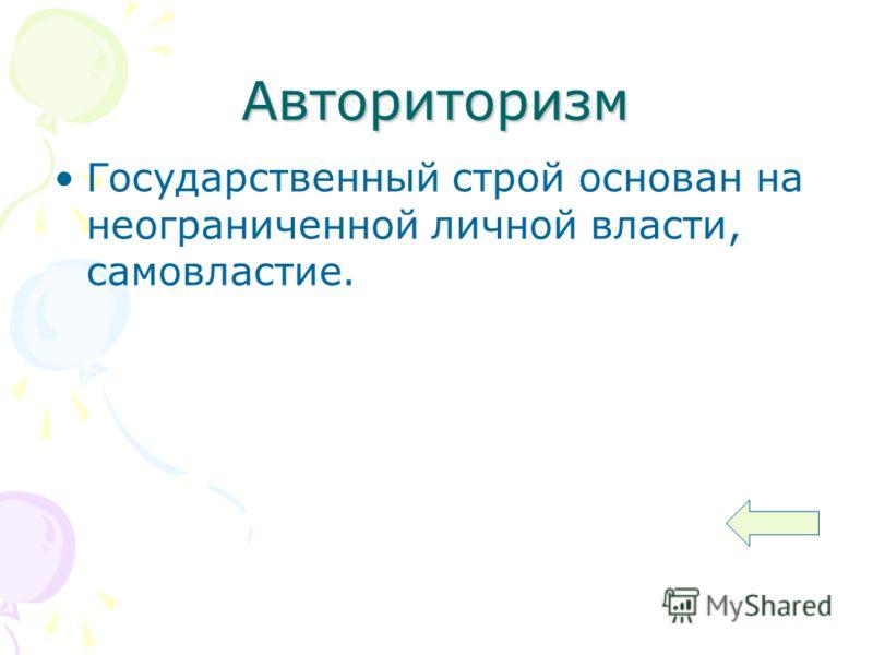 Авториторизм Государственный строй основан на неограниченной личной власти, самовластие.