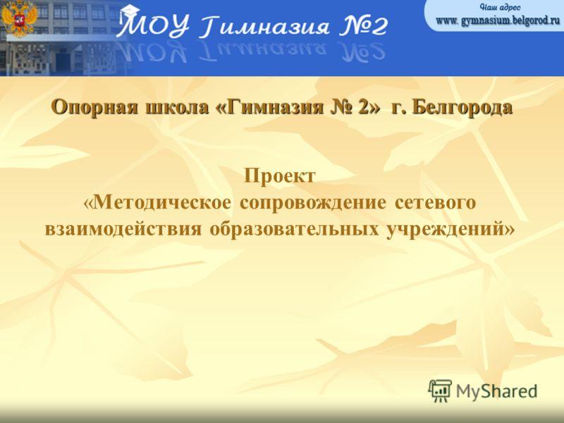 Опорная школа «Гимназия 2» г. Белгорода Проект «Методическое сопровождение сетевого взаимодействия образовательных учреждений»