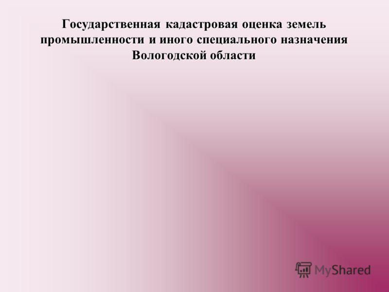 Государственная кадастровая оценка земель промышленности и иного специального назначения Вологодской области