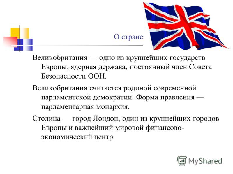 Великобритания одно из крупнейших государств Европы, ядерная держава, постоянный член Совета Безопасности ООН. Великобритания считается родиной современной парламентской демократии. Форма правления парламентарная монархия. Столица город Лондон, один