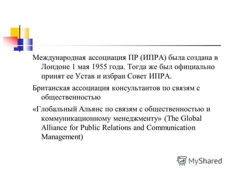 Международная ассоциация ПР (ИПРА) была создана в Лондоне 1 мая 1955 года. Тогда же был официально принят ее Устав и избран Совет ИПРА. Британская ассоциация консультантов по связям с общественностью «Глобальный Альянс по связям с общественностью и к