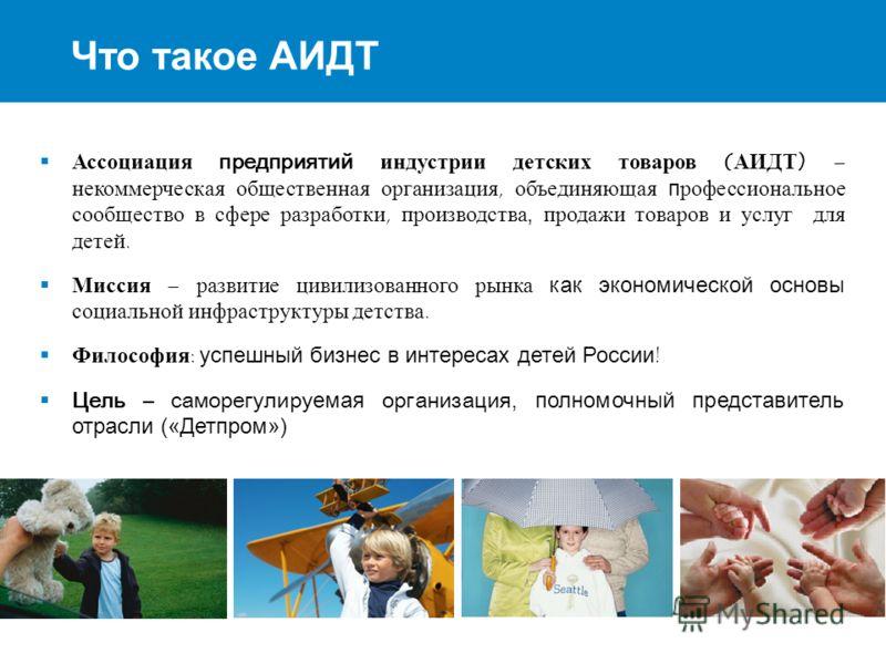 2 Что такое АИДТ Ассоциация предприятий индустрии детских товаров (АИДТ) – некоммерческая общественная организация, объединяющая профессиональное сообщество в сфере разработки, производства, продажи товаров и услуг для детей. Миссия – развитие цивили