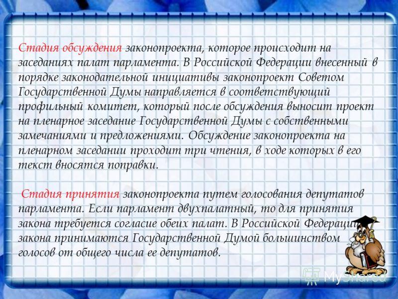 Стадия обсуждения законопроекта, которое происходит на заседаниях палат парламента. В Российской Федерации внесенный в порядке законодательной инициативы законопроект Советом Государственной Думы направляется в соответствующий профильный комитет, кот