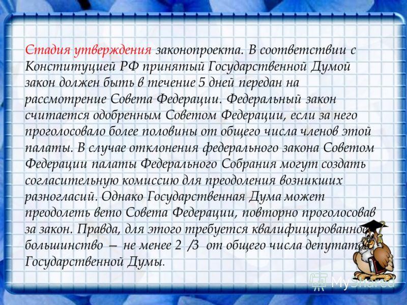 Стадия утверждения законопроекта. В соответствии с Конституцией РФ принятый Государственной Думой закон должен быть в течение 5 дней передан на рассмотрение Совета Федерации. Федеральный закон считается одобренным Советом Федерации, если за него прог