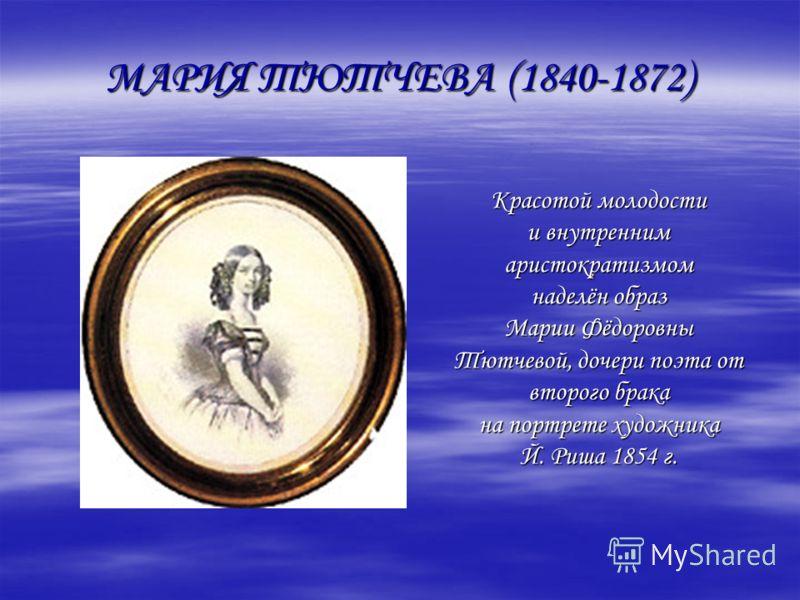 МАРИЯ ТЮТЧЕВА (1840-1872) Красотой молодости и внутренним аристократизмом наделён образ Марии Фёдоровны Тютчевой, дочери поэта от второго брака на портрете художника Й. Риша 1854 г.