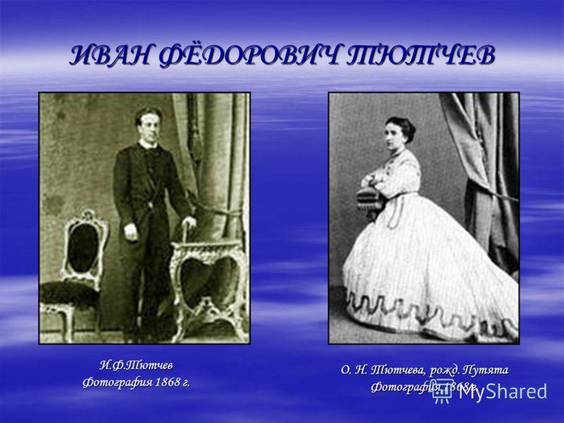 ИВАН ФЁДОРОВИЧ ТЮТЧЕВ О. Н. Тютчева, рожд. Путята Фотография 1868 г. И.Ф.Тютчев Фотография 1868 г.