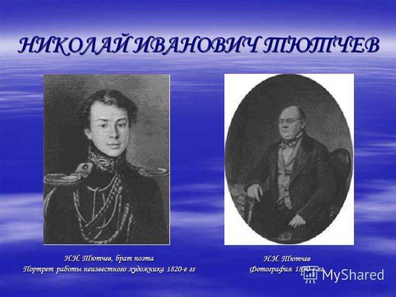 НИКОЛАЙ ИВАНОВИЧ ТЮТЧЕВ Н.И. Тютчев, брат поэта Портрет работы неизвестного художника 1820-е гг Н.И. Тютчев Фотография 1850-е гг.