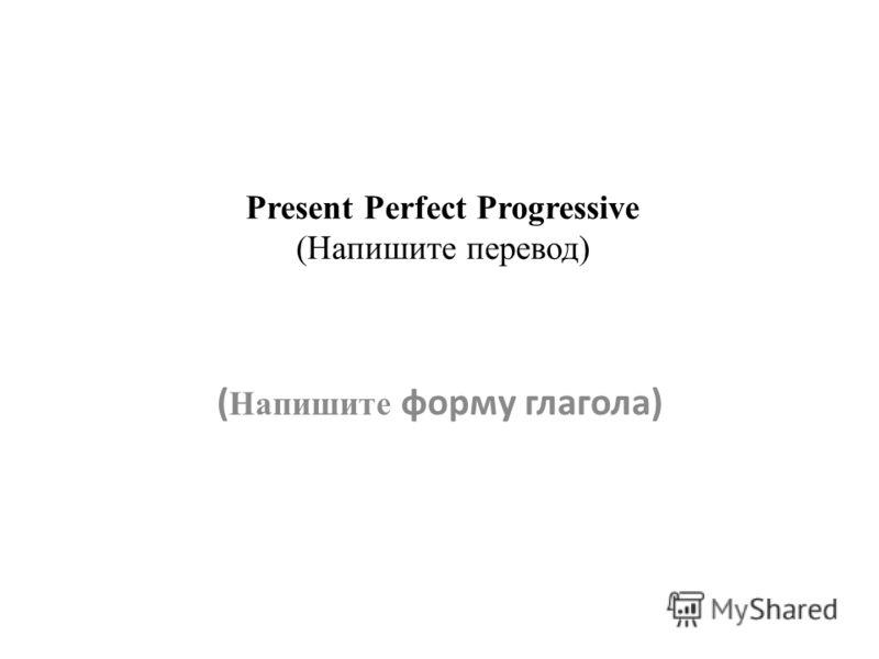 Present Perfect Progressive (Напишите перевод) ( Напишите форму глагола)