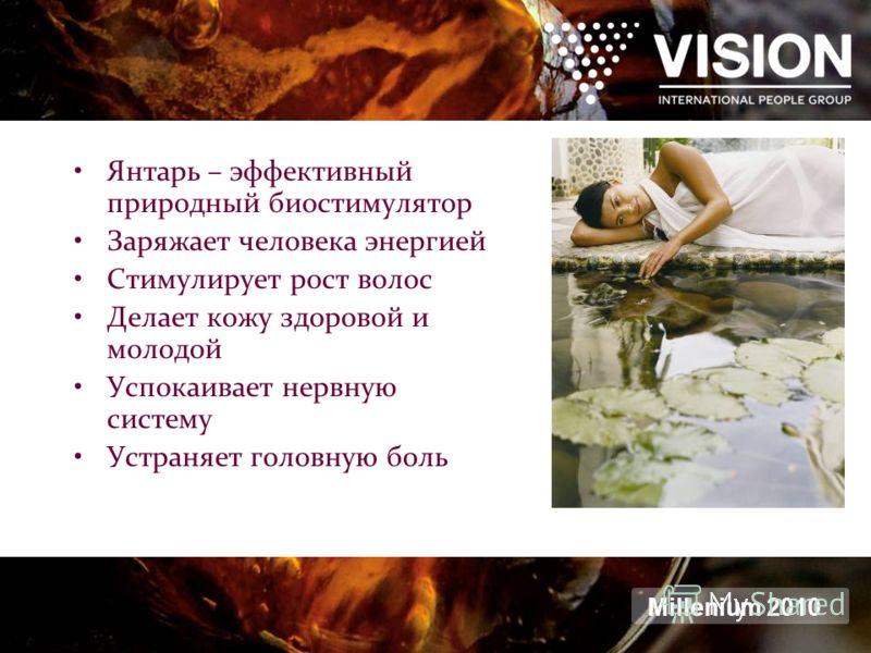Янтарь – эффективный природный биостимулятор Заряжает человека энергией Стимулирует рост волос Делает кожу здоровой и молодой Успокаивает нервную систему Устраняет головную боль Millenium 2010