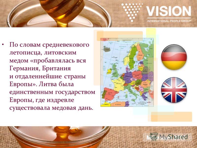 По словам средневекового летописца, литовским медом «пробавлялась вся Германия, Британия и отдаленнейшие страны Европы». Литва была единственным государством Европы, где издревле существовала медовая дань. Millenium 2010