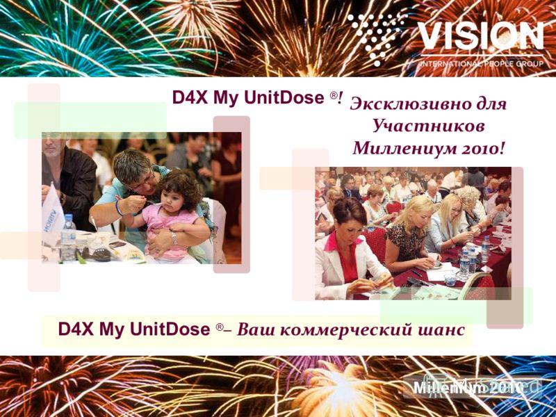 D4X My UnitDose ® ! Эксклюзивно для Участников Миллениум 2010! D4X My UnitDose ® – Ваш коммерческий шанс Millenium 2010