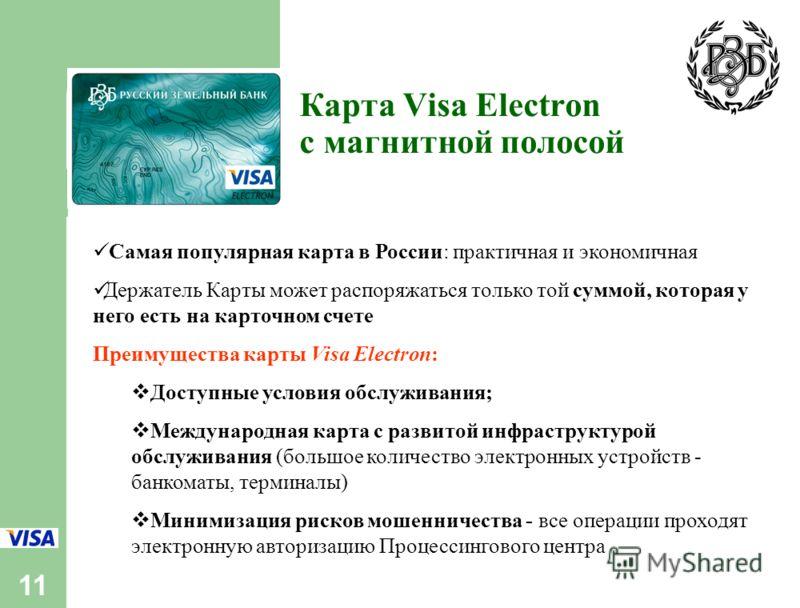 11 Карта Visa Electron с магнитной полосой Самая популярная карта в России: практичная и экономичная Держатель Карты может распоряжаться только той суммой, которая у него есть на карточном счете Преимущества карты Visa Electron: Доступные условия обс