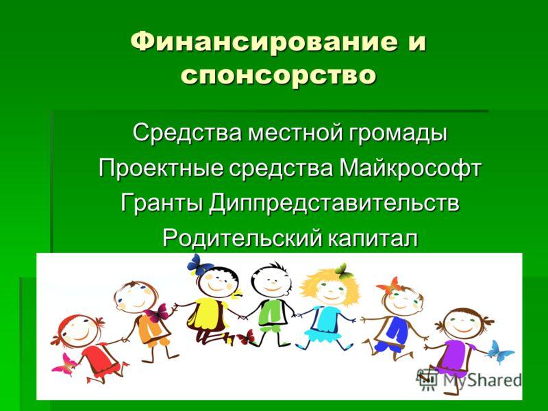 Финансирование и спонсорство Средства местной громады Проектные средства Майкрософт Гранты Диппредставительств Родительский капитал
