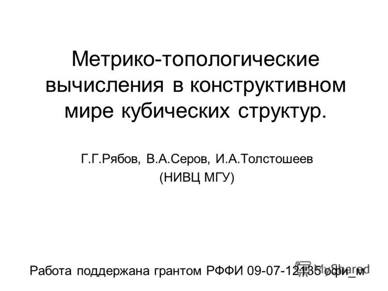 Метрико-топологические вычисления в конструктивном мире кубических структур. Г.Г.Рябов, В.А.Серов, И.А.Толстошеев (НИВЦ МГУ) Работа поддержана грантом РФФИ 09-07-12135 офи_м