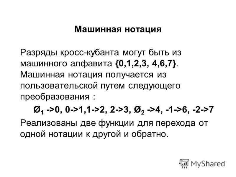 Машинная нотация Разряды кросс-кубанта могут быть из машинного алфавита {0,1,2,3, 4,6,7}. Машинная нотация получается из пользовательской путем следующего преобразования : Ø 1 ->0, 0->1,1->2, 2->3, Ø 2 ->4, -1->6, -2->7 Реализованы две функции для пе