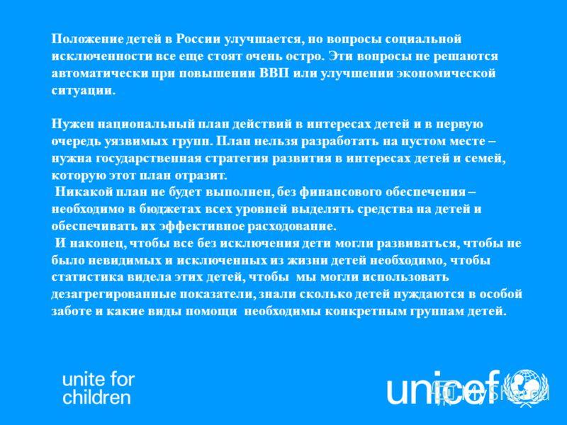 Положение детей в России улучшается, но вопросы социальной исключенности все еще стоят очень остро. Эти вопросы не решаются автоматически при повышении ВВП или улучшении экономической ситуации. Нужен национальный план действий в интересах детей и в п