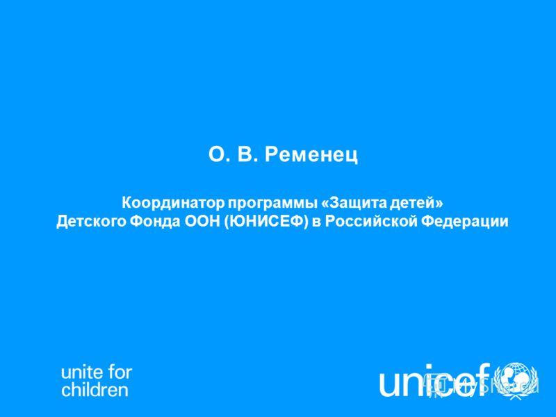 О. В. Ременец Координатор программы «Защита детей» Детского Фонда ООН (ЮНИСЕФ) в Российской Федерации