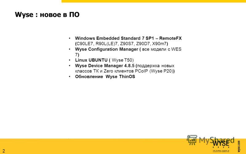 2 Wyse : новое в ПО Windows Embedded Standard 7 SP1 – RemoteFX (C90LE7, R90L(LE)7, Z90S7, Z90D7, X90m7) Wyse Configuration Manager ( все модели с WES 7) Linux UBUNTU ( Wyse T50) Wyse Device Manager 4.8.5 (поддержка новых классов ТК и Zero клиентов PC