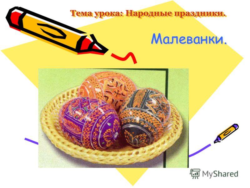 Тема урока: Народные праздники. Малеванки.