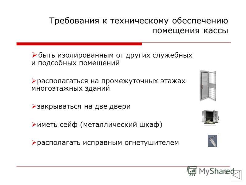 8 Требования к техническому обеспечению помещения кассы быть изолированным от других служебных и подсобных помещений располагаться на промежуточных этажах многоэтажных зданий закрываться на две двери иметь сейф (металлический шкаф) располагать исправ