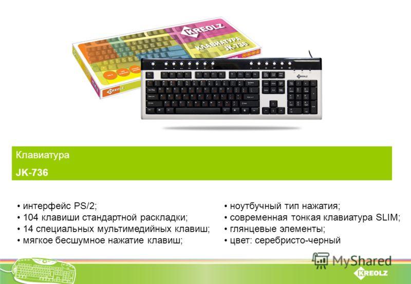 Клавиатура JK-736 интерфейс PS/2; 104 клавиши стандартной раскладки; 14 специальных мультимедийных клавиш; мягкое бесшумное нажатие клавиш; ноутбучный тип нажатия; современная тонкая клавиатура SLIM; глянцевые элементы; цвет: серебристо-черный