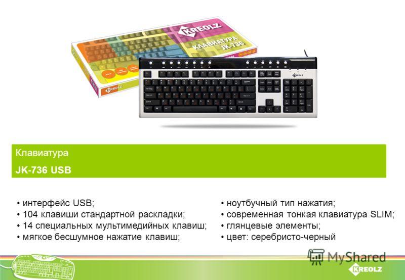 Клавиатура JK-736 USB интерфейс USB; 104 клавиши стандартной раскладки; 14 специальных мультимедийных клавиш; мягкое бесшумное нажатие клавиш; ноутбучный тип нажатия; современная тонкая клавиатура SLIM; глянцевые элементы; цвет: серебристо-черный