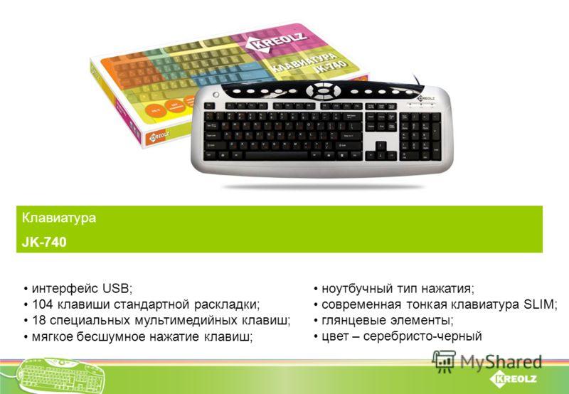 Клавиатура JK-740 интерфейс USB; 104 клавиши стандартной раскладки; 18 специальных мультимедийных клавиш; мягкое бесшумное нажатие клавиш; ноутбучный тип нажатия; современная тонкая клавиатура SLIM; глянцевые элементы; цвет – серебристо-черный