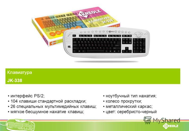 Клавиатура JK-338 интерфейс PS/2; 104 клавиши стандартной раскладки; 26 специальных мультимедийных клавиш; мягкое бесшумное нажатие клавиш; ноутбучный тип нажатия; колесо прокрутки; металлический каркас; цвет: серебристо-черный